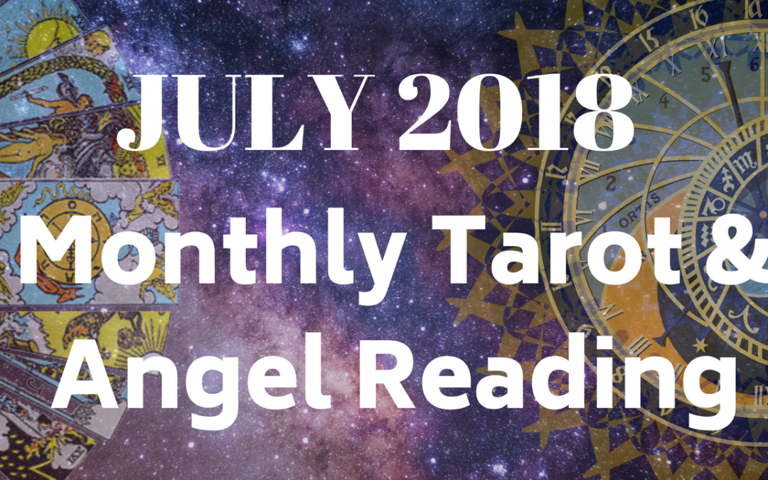 July 2018 monthly Tarot & Angel Reading Guidance